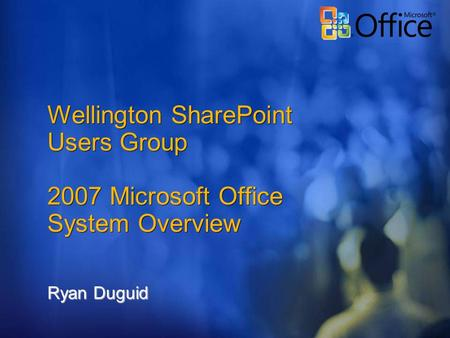 Wellington SharePoint Users Group 2007 Microsoft Office System Overview Ryan Duguid.