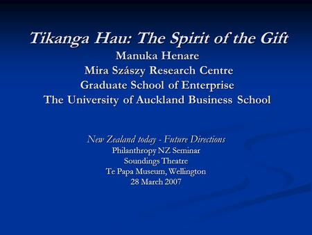 Tikanga Hau: The Spirit of the Gift Manuka Henare Mira Szászy Research Centre Graduate School of Enterprise The University of Auckland Business School.