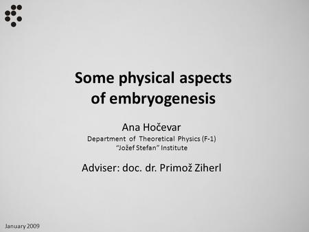 "Some physical aspects of embryogenesis Ana Hočevar Department of Theoretical Physics (F-1) ""Jožef Stefan"" Institute Adviser: doc. dr. Primož Ziherl January."