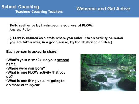 School Coaching Teachers Coaching Teachers Build resilience by having some sources of FLOW. Andrew Fuller (FLOW is defined as a state where you enter into.