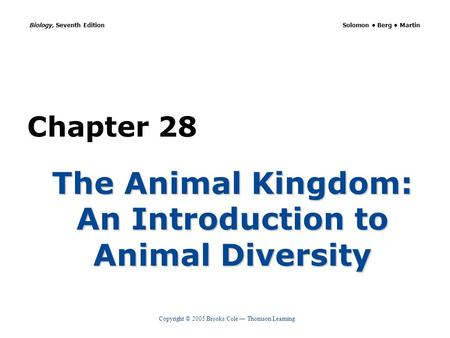 Copyright © 2005 Brooks/Cole — Thomson Learning Biology, Seventh Edition Solomon Berg Martin Chapter 28 The Animal Kingdom: An Introduction to Animal Diversity.