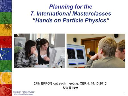 "1 Planning for the 7. International Masterclasses ""Hands on Particle Physics"" 27th EPPOG outreach meeting, CERN, 14.10.2010 Uta Bilow."