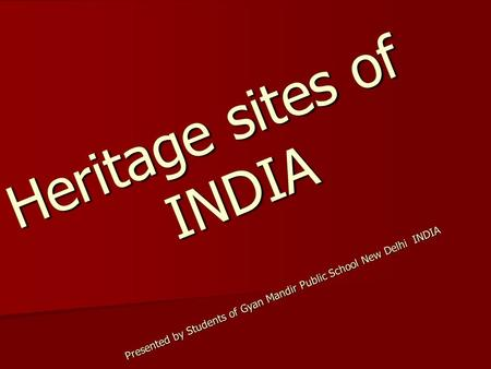 Heritage sites of INDIA Presented by Students of Gyan Mandir Public School New Delhi INDIA.