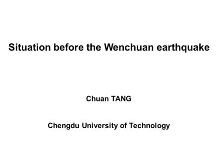 Situation before the Wenchuan earthquake Chuan TANG Chengdu University of Technology.
