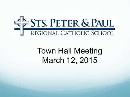 Town Hall Meeting March 12, 2015. Sts. Peter & Paul Regional Catholic School Mission Statement Christ is the inspiration and foundation for Sts Peter.