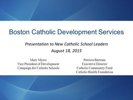 Boston Catholic Development Services Presentation to New Catholic School Leaders August 18, 2015 Patricia Bartram Executive Director Catholic Community.