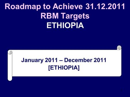1 Roadmap to Achieve 31.12.2011 RBM Targets ETHIOPIA January 2011 – December 2011 [ETHIOPIA]