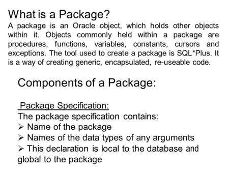 What is a Package? A package is an Oracle object, which holds other objects within it. Objects commonly held within a package are procedures, functions,