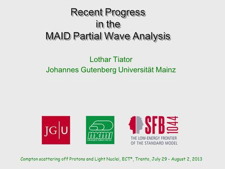 Recent Progress in the MAID Partial Wave Analysis Lothar Tiator Johannes Gutenberg Universität Mainz Compton scattering off Protons and Light Nuclei, ECT*,
