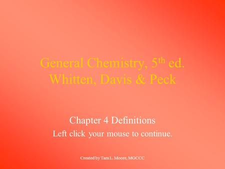 Created by Tara L. Moore, MGCCC General Chemistry, 5 th ed. Whitten, Davis & Peck Chapter 4 Definitions Left click your mouse to continue.
