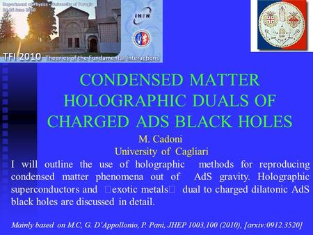 CONDENSED MATTER HOLOGRAPHIC DUALS OF CHARGED ADS BLACK HOLES M. Cadoni University of Cagliari I will outline the use of holographic methods for reproducing.