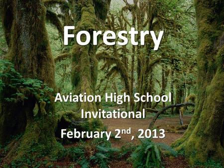 Forestry Aviation High School Invitational February 2 nd, 2013.