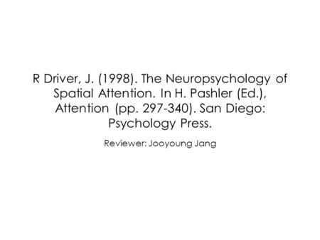 R Driver, J. (1998). The Neuropsychology of Spatial Attention. In H. Pashler (Ed.), Attention (pp. 297-340). San Diego: Psychology Press. Reviewer: Jooyoung.