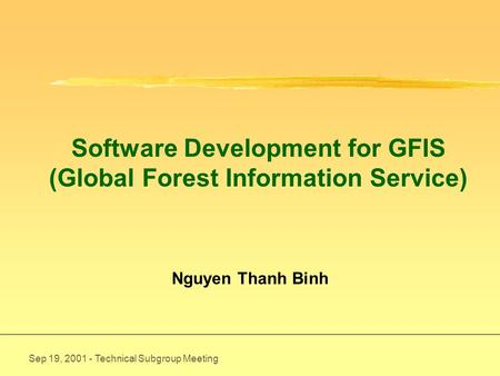 Sep 19, 2001 - Technical Subgroup Meeting Software Development for GFIS (Global Forest Information Service) Nguyen Thanh Binh.
