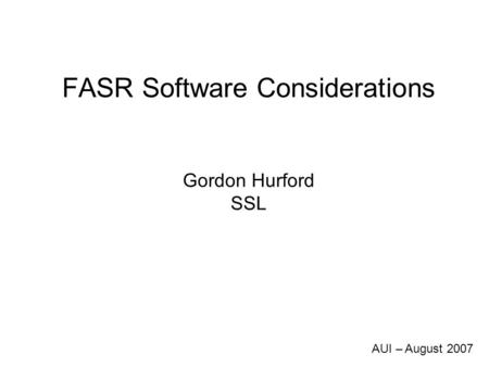 FASR Software Considerations Gordon Hurford SSL AUI – August 2007.