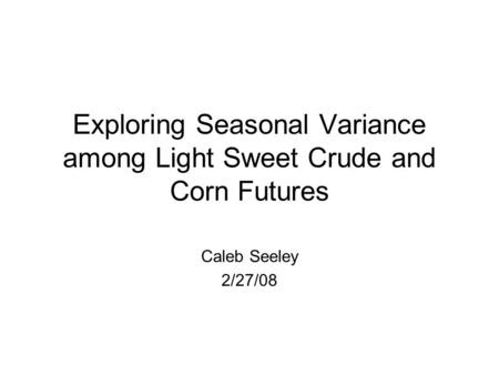 Exploring Seasonal Variance among Light Sweet Crude and Corn Futures Caleb Seeley 2/27/08.