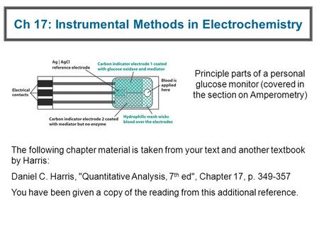 Ch 17: Instrumental Methods in Electrochemistry Principle parts of a personal glucose monitor (covered in the section on Amperometry) The following chapter.