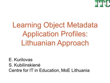 Learning Object Metadata Application Profiles: Lithuanian Approach E. Kurilovas S. Kubilinskienė Centre for IT in Education, MoE Lithuania.