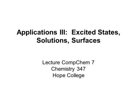 Applications III: Excited States, Solutions, Surfaces Lecture CompChem 7 Chemistry 347 Hope College.