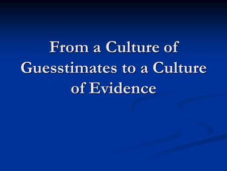 From a Culture of Guesstimates to a Culture of Evidence.