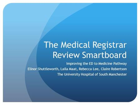 The Medical Registrar Review Smartboard Improving the ED to Medicine Pathway Elinor Shuttleworth, Laila Maat, Rebecca Lee, Claire Robertson The University.