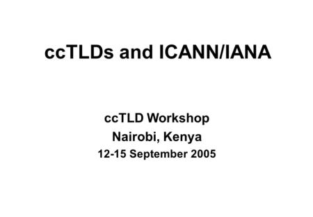 CcTLDs and ICANN/IANA ccTLD Workshop Nairobi, Kenya 12-15 September 2005.