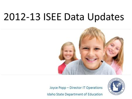 Joyce Popp – Director IT Operations Idaho State Department of Education 2012-13 ISEE Data Updates.