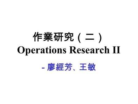 作業研究(二) Operations Research II - 廖經芳 、 王敏. Topics - Revised Simplex Method - Duality Theory - Sensitivity Analysis and Parametric Linear Programming -