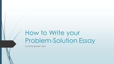 How to Write your Problem-Solution Essay Cynthia Baxter, Ed.S.