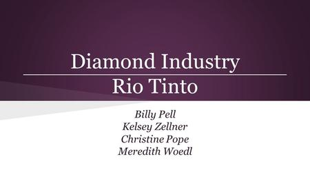 Diamond Industry Rio Tinto Billy Pell Kelsey Zellner Christine Pope Meredith Woedl.