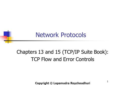 Network Protocols Chapters 13 and 15 (TCP/IP Suite Book): TCP Flow and Error Controls Copyright © Lopamudra Roychoudhuri 1.