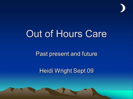 Out of Hours Care Past present and future Heidi Wright Sept 09.