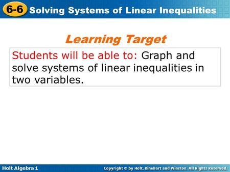 Holt Algebra 1 6-6 Solving Systems of Linear Inequalities Students will be able to: Graph and solve systems of linear inequalities in two variables. Learning.