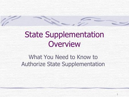1 State Supplementation Overview What You Need to Know to Authorize State Supplementation.
