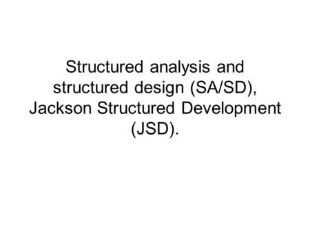 Structured analysis and structured design (SA/SD), Jackson Structured Development (JSD).