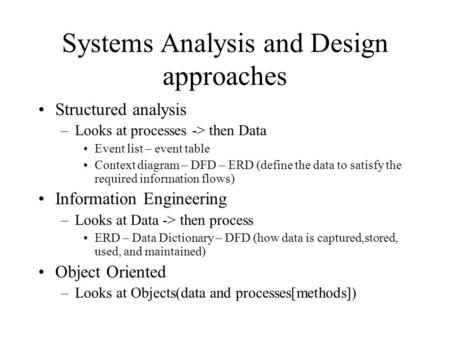 Systems Analysis and Design approaches Structured analysis –Looks at processes -> then Data Event list – event table Context diagram – DFD – ERD (define.