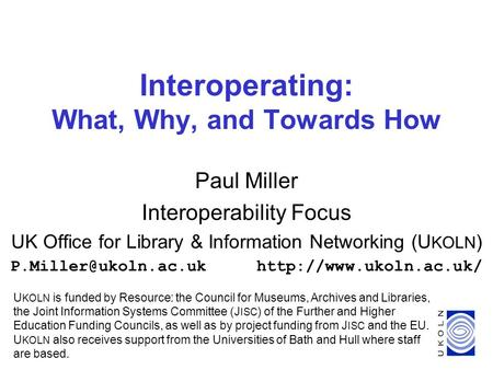 1 Interoperating: What, Why, and Towards How Paul Miller Interoperability Focus UK Office for Library & Information Networking (U KOLN )