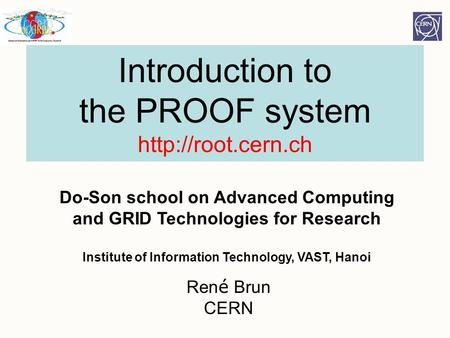 Introduction to the PROOF system  Ren é Brun CERN Do-Son school on Advanced Computing and GRID Technologies for Research Institute of.