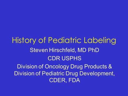 History of Pediatric Labeling Steven Hirschfeld, MD PhD CDR USPHS Division of Oncology Drug Products & Division of Pediatric Drug Development, CDER, FDA.