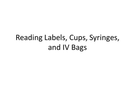 Reading Labels, Cups, Syringes, and IV Bags. Example Label.