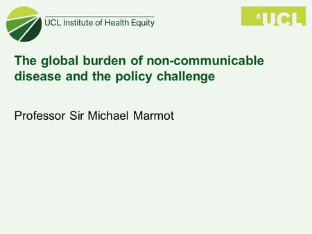 The global burden of non-communicable disease and the policy challenge Professor Sir Michael Marmot.