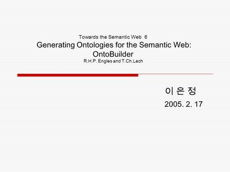 Towards the Semantic Web 6 Generating Ontologies for the Semantic Web: OntoBuilder R.H.P. Engles and T.Ch.Lech 이 은 정 2005. 2. 17.
