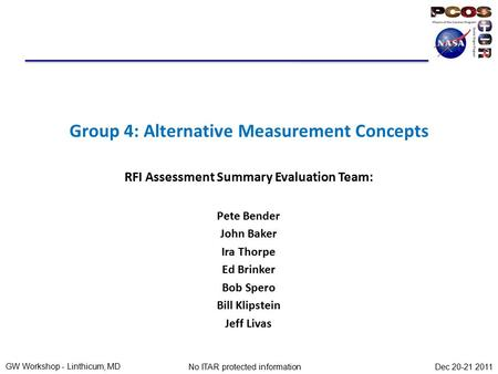 GW Workshop - Linthicum, MD Dec 20-21 2011No ITAR protected information Group 4: Alternative Measurement Concepts RFI Assessment Summary Evaluation Team: