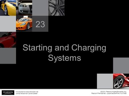 Starting and Charging Systems 23 Introduction to Automotive Service James Halderman Darrell Deeter © 2013 Pearson Higher Education, Inc. Pearson Prentice.