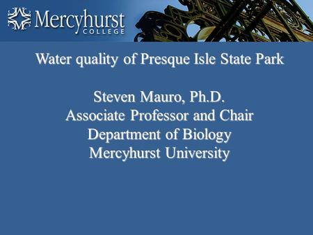 Water quality of Presque Isle State Park Steven Mauro, Ph.D. Associate Professor and Chair Department of Biology Mercyhurst University.