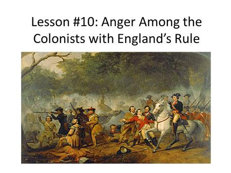 Lesson #10: Anger Among the Colonists with England's Rule.