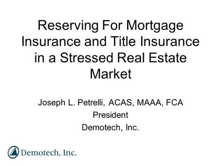 Reserving For Mortgage Insurance and Title Insurance in a Stressed Real Estate Market Joseph L. Petrelli, ACAS, MAAA, FCA President Demotech, Inc.