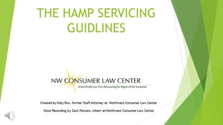 THE HAMP SERVICING GUIDLINES Created by Katy Box, former Staff Attorney at Northwest Consumer Law Center Voice Recording by Zach Parsons, intern at Northwest.