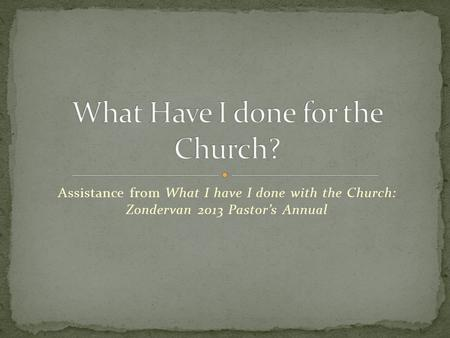 Assistance from What I have I done with the Church: Zondervan 2013 Pastor's Annual.