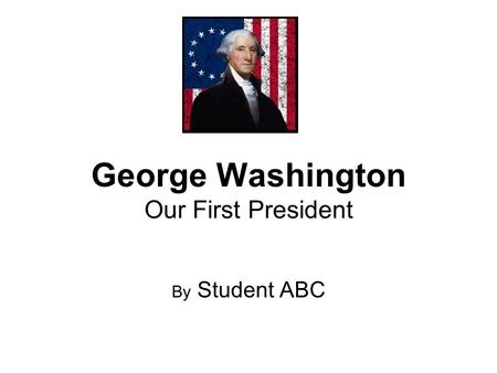 George Washington Our First President By Student ABC.